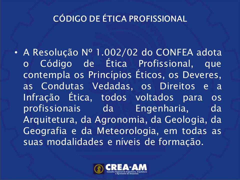 A Resolução Nº 1.002/02 do CONFEA adota o Código de Ética Profissional, que contempla os Princípios Éticos, os Deveres, as Condutas Vedadas, os Direit