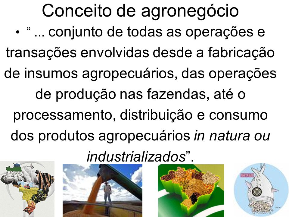 Conceito de agronegócio... conjunto de todas as operações e transações envolvidas desde a fabricação de insumos agropecuários, das operações de produç