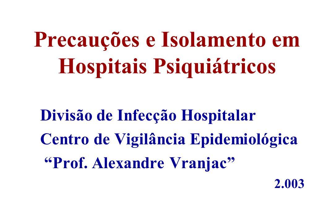 Precauções e Isolamento em Hospitais Psiquiátricos Divisão de Infecção Hospitalar Centro de Vigilância Epidemiológica Prof. Alexandre Vranjac 2.003