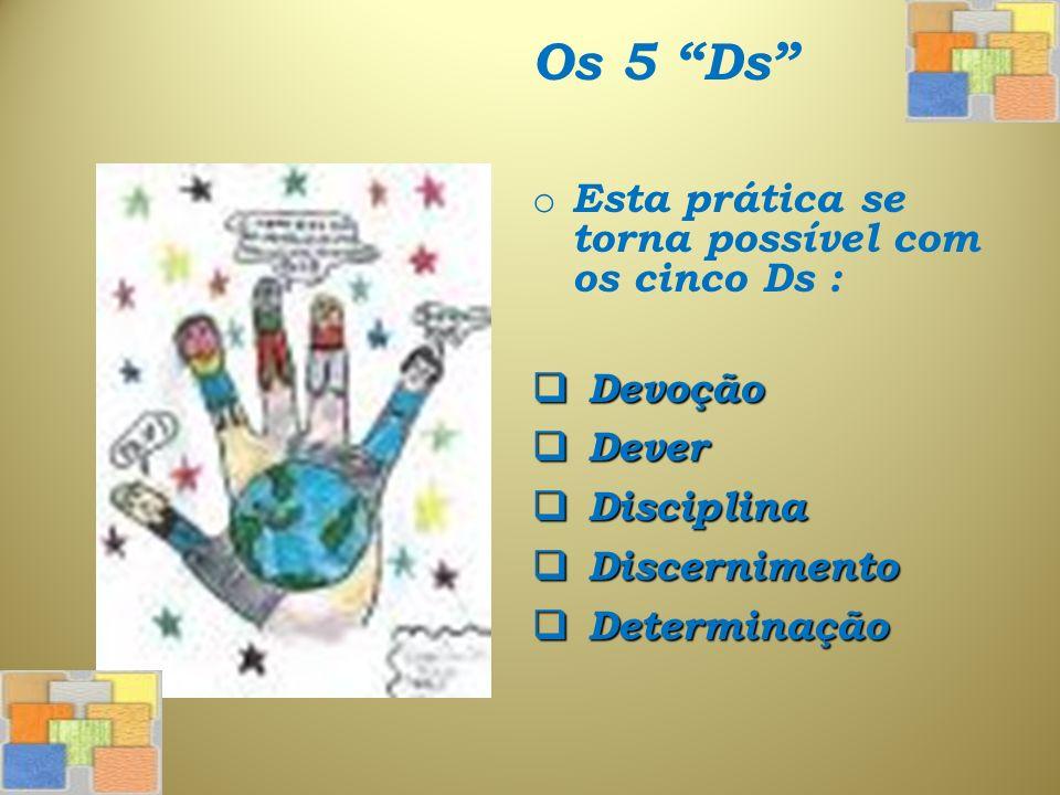 Os 5 Ds o Esta prática se torna possível com os cinco Ds : Devoção Devoção Dever Dever Disciplina Disciplina Discernimento Discernimento Determinação Determinação