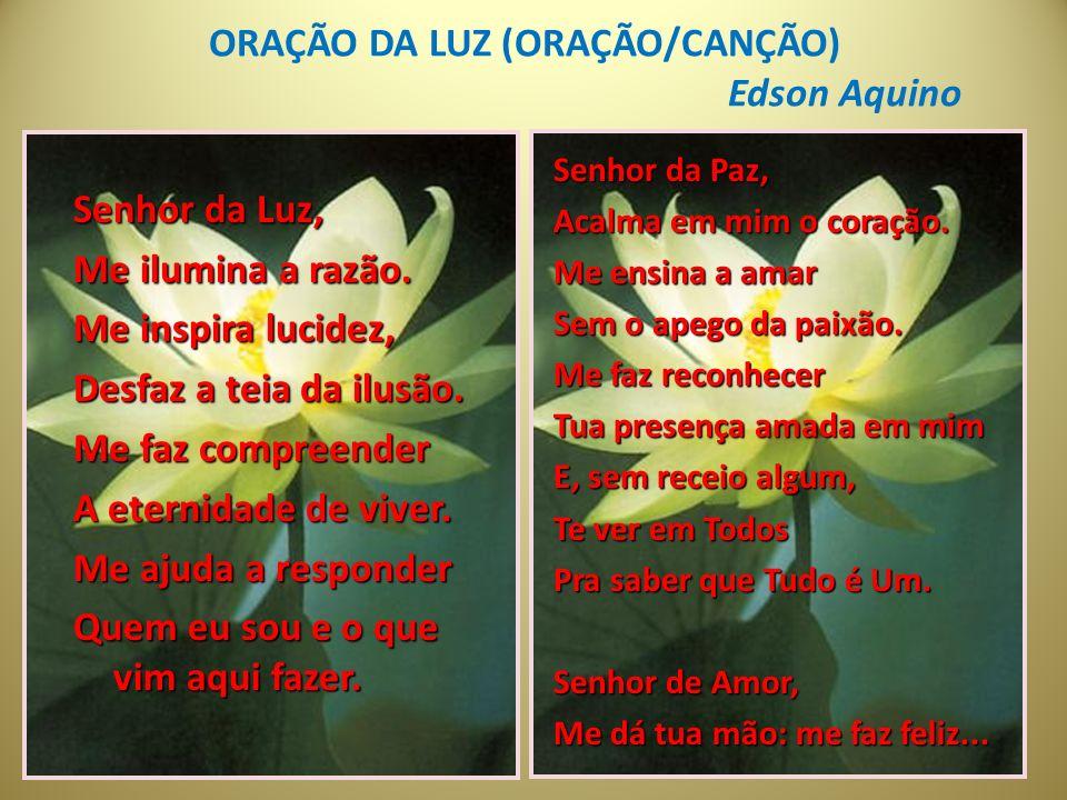 ORAÇÃO DA LUZ (ORAÇÃO/CANÇÃO) Edson Aquino Senhor da Luz, Me ilumina a razão.