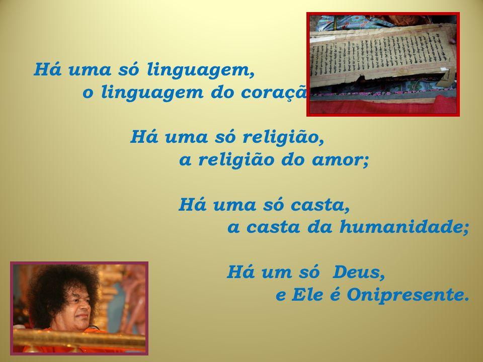 Há uma só linguagem, o linguagem do coração; Há uma só religião, a religião do amor; Há uma só casta, a casta da humanidade; Há um só Deus, e Ele é Onipresente.