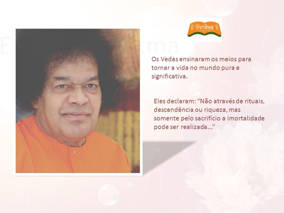Os Vedas ensinaram os meios para tornar a vida no mundo pura e significativa. Eles declaram: Não através de rituais, descendência ou riqueza, mas some