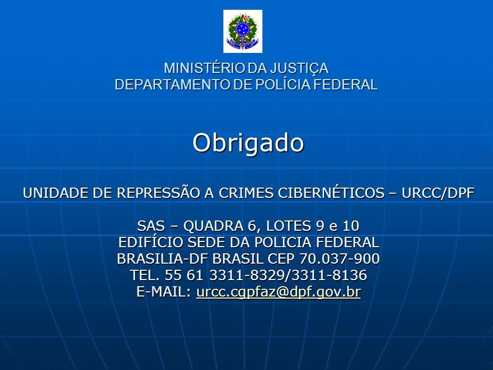 MINISTÉRIO DA JUSTIÇA DEPARTAMENTO DE POLÍCIA FEDERAL Obrigado UNIDADE DE REPRESSÃO A CRIMES CIBERNÉTICOS – URCC/DPF SAS – QUADRA 6, LOTES 9 e 10 EDIF