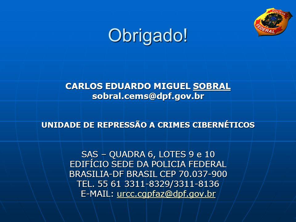 Obrigado! CARLOS EDUARDO MIGUEL SOBRAL sobral.cems@dpf.gov.br UNIDADE DE REPRESSÃO A CRIMES CIBERNÉTICOS SAS – QUADRA 6, LOTES 9 e 10 EDIFÍCIO SEDE DA