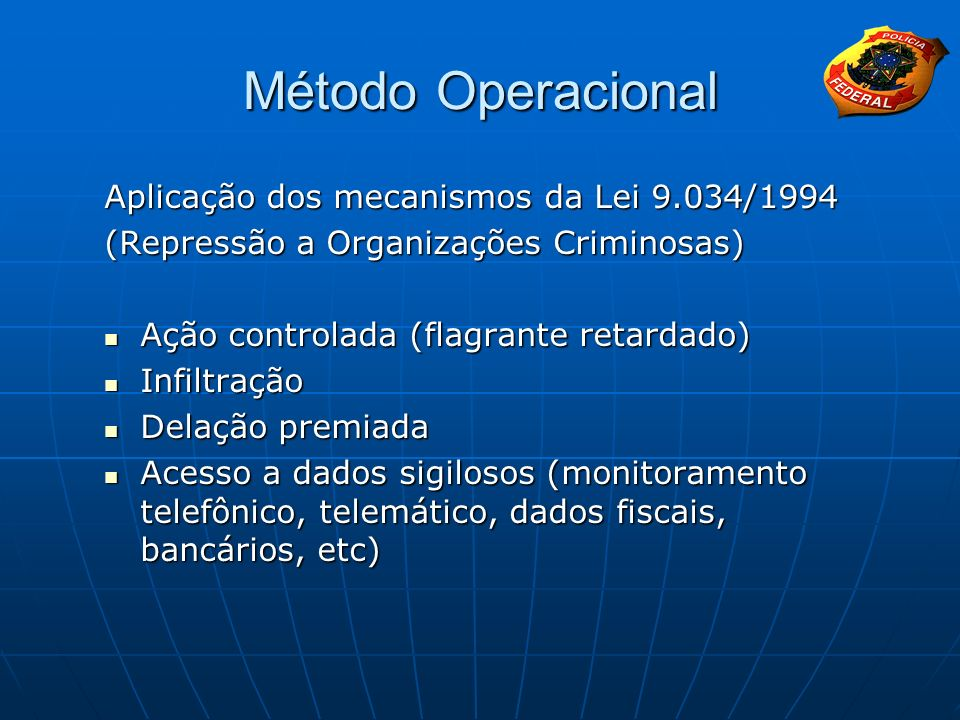 Método Operacional Aplicação dos mecanismos da Lei 9.034/1994 (Repressão a Organizações Criminosas) Ação controlada (flagrante retardado) Ação control