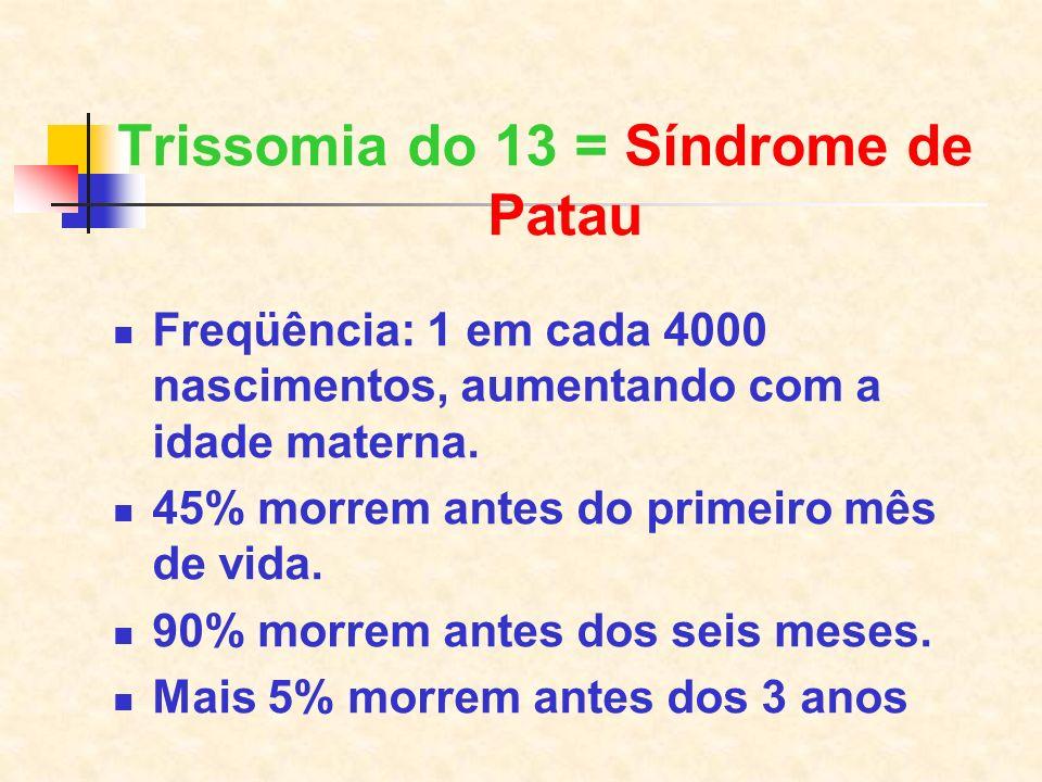 Trissomia do 13 = Síndrome de Patau Freqüência: 1 em cada 4000 nascimentos, aumentando com a idade materna. 45% morrem antes do primeiro mês de vida.