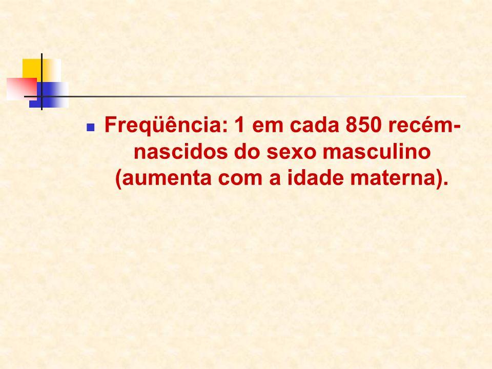 Freqüência: 1 em cada 850 recém- nascidos do sexo masculino (aumenta com a idade materna).