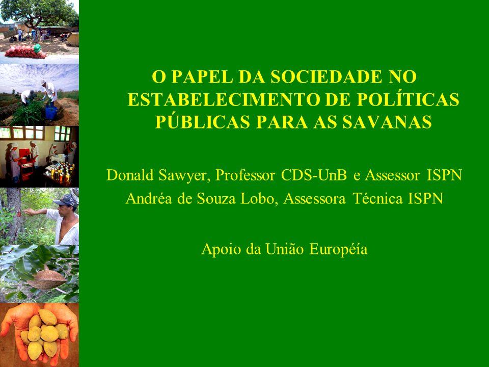 O PAPEL DA SOCIEDADE NO ESTABELECIMENTO DE POLÍTICAS PÚBLICAS PARA AS SAVANAS Donald Sawyer, Professor CDS-UnB e Assessor ISPN Andréa de Souza Lobo, A