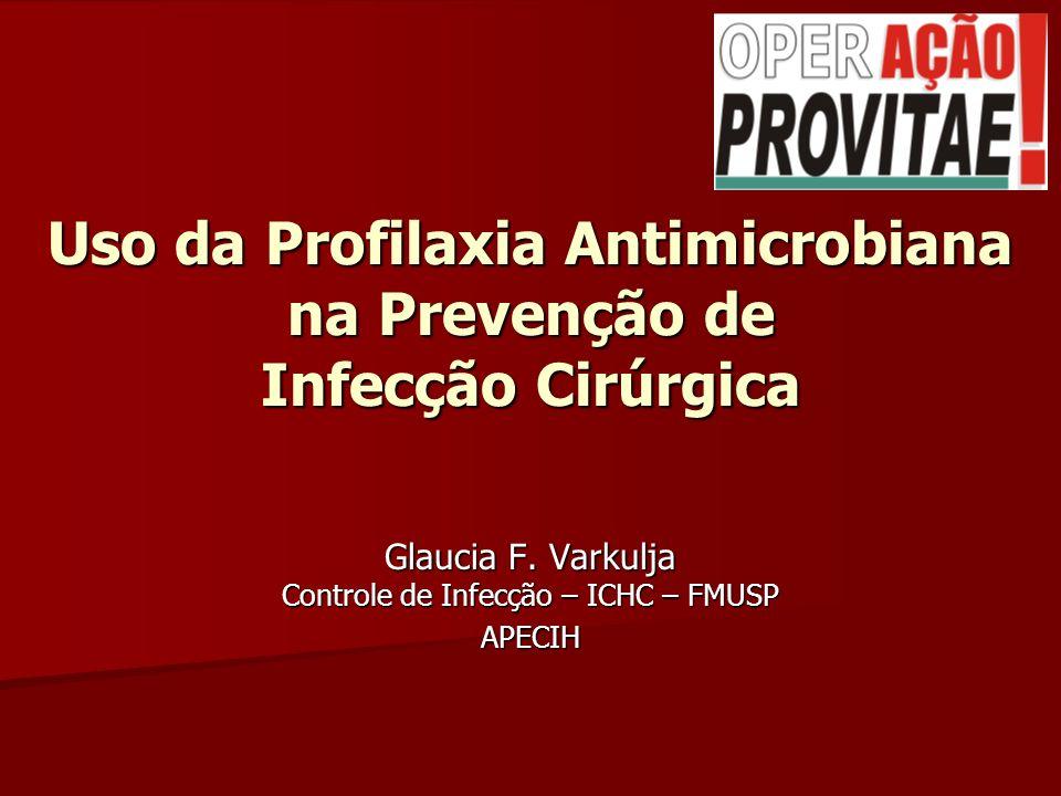 Uso da Profilaxia Antimicrobiana na Prevenção de Infecção Cirúrgica Glaucia F. Varkulja Controle de Infecção – ICHC – FMUSP APECIH