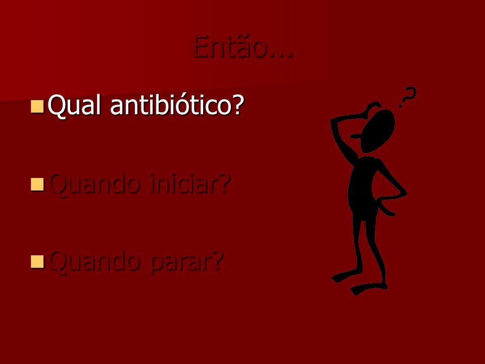 Então... Qual antibiótico? Qual antibiótico? Quando iniciar? Quando iniciar? Quando parar? Quando parar?