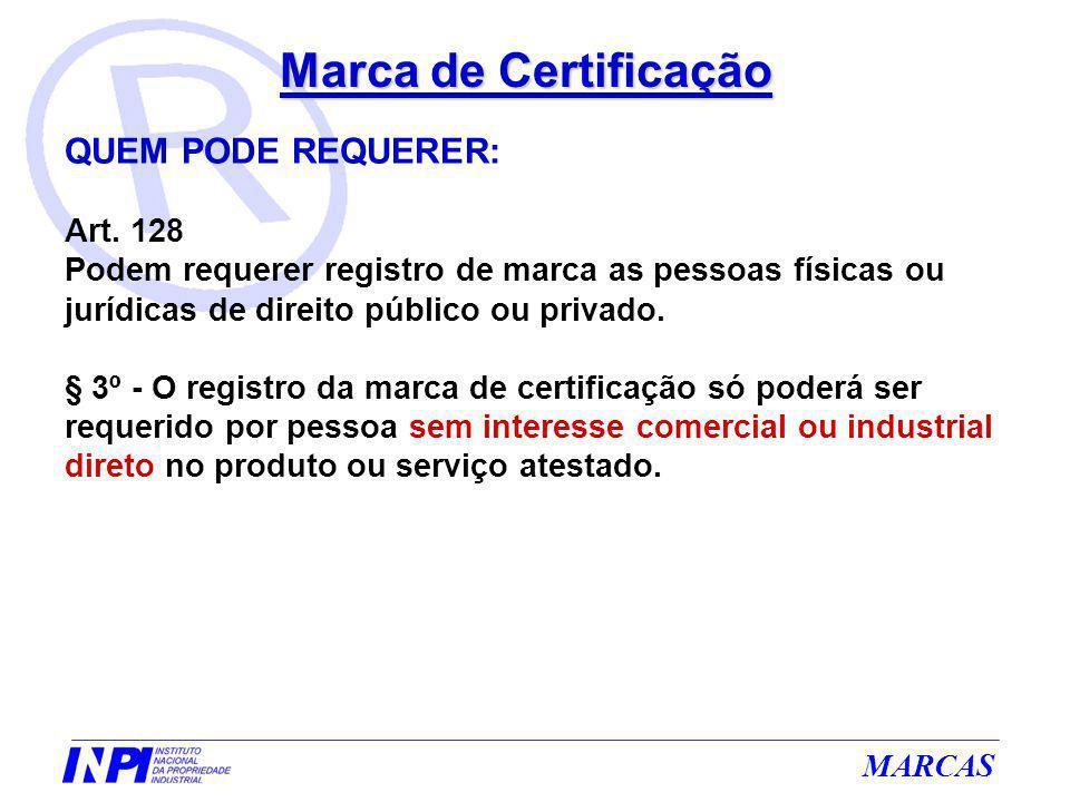 MARCAS Marca de Certificação QUEM PODE REQUERER: Art. 128 Podem requerer registro de marca as pessoas físicas ou jurídicas de direito público ou priva