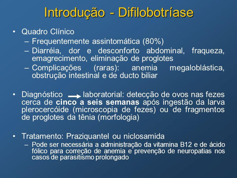 Introdução - Difilobotríase Quadro Clínico –Frequentemente assintomática (80%) –Diarréia, dor e desconforto abdominal, fraqueza, emagrecimento, elimin