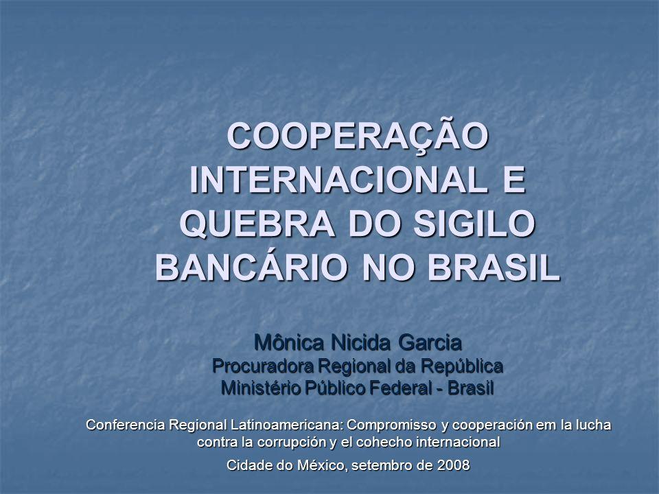 COOPERAÇÃO INTERNACIONAL E QUEBRA DO SIGILO BANCÁRIO NO BRASIL Mônica Nicida Garcia Procuradora Regional da República Ministério Público Federal - Bra