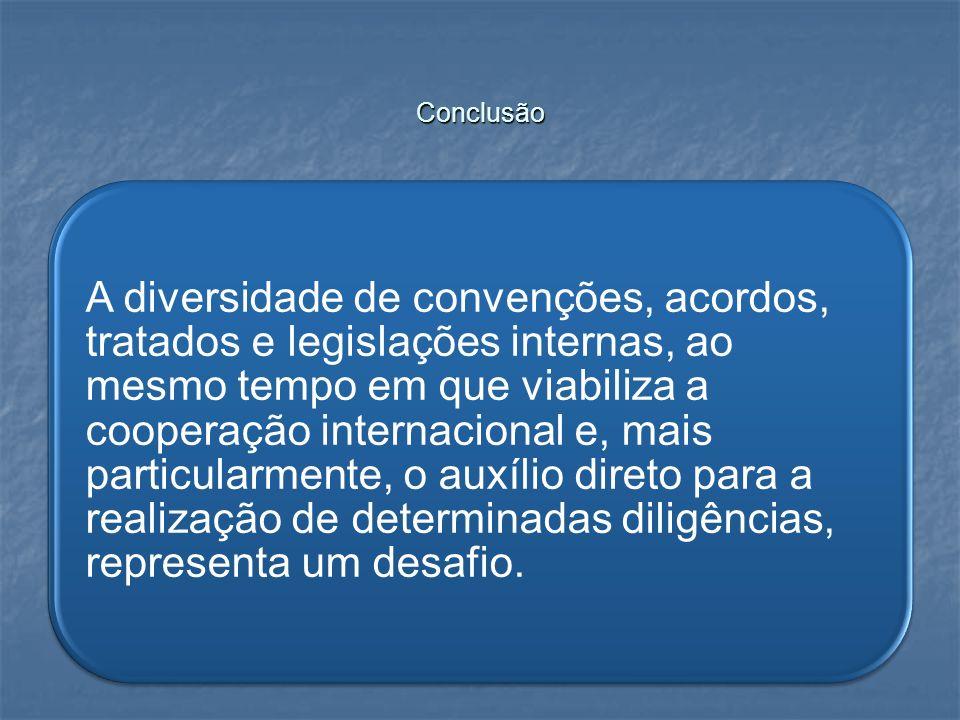 Conclusão A diversidade de convenções, acordos, tratados e legislações internas, ao mesmo tempo em que viabiliza a cooperação internacional e, mais pa