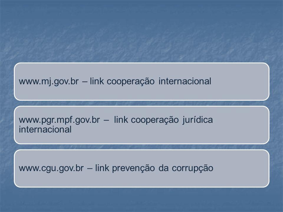 www.mj.gov.br – link cooperação internacional www.pgr.mpf.gov.br – link cooperação jurídica internacional www.cgu.gov.br – link prevenção da corrupção