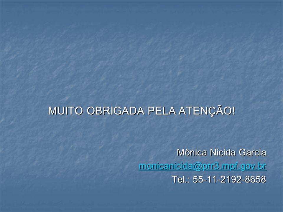 MUITO OBRIGADA PELA ATENÇÃO! Mônica Nicida Garcia monicanicida@prr3.mpf.gov.br Tel.: 55-11-2192-8658