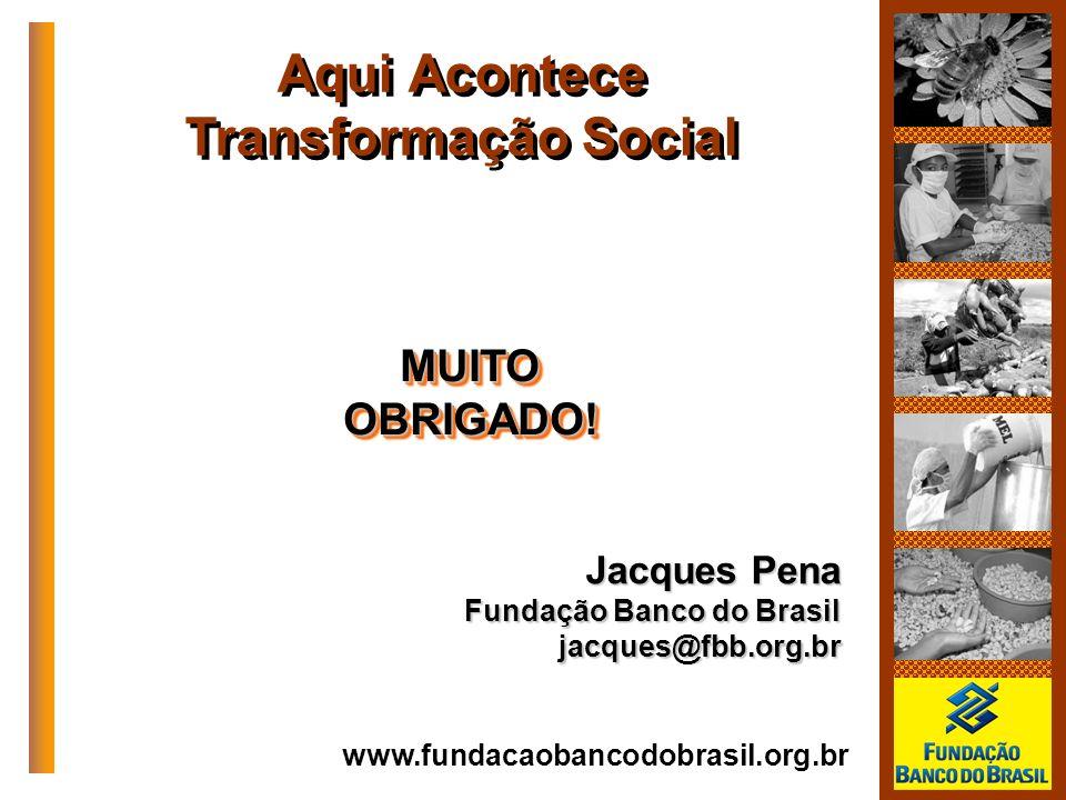 www.fundacaobancodobrasil.org.br Aqui Acontece Transformação Social Jacques Pena Fundação Banco do Brasil jacques@fbb.org.br MUITOOBRIGADO!MUITOOBRIGA