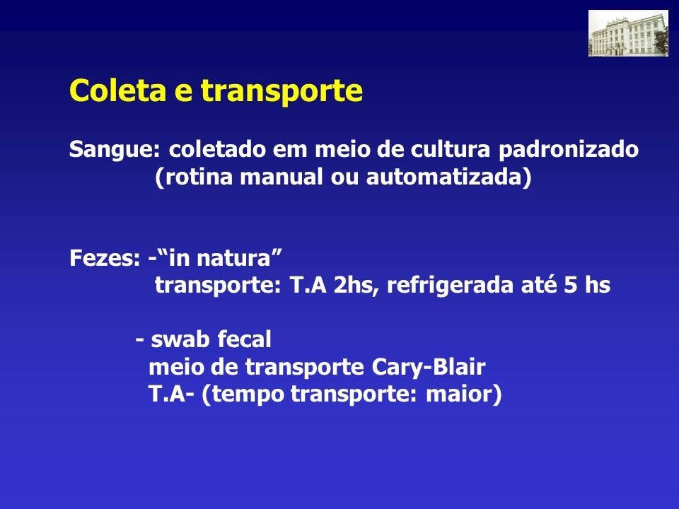 Coleta e transporte Sangue: coletado em meio de cultura padronizado (rotina manual ou automatizada) Fezes: -in natura transporte: T.A 2hs, refrigerada