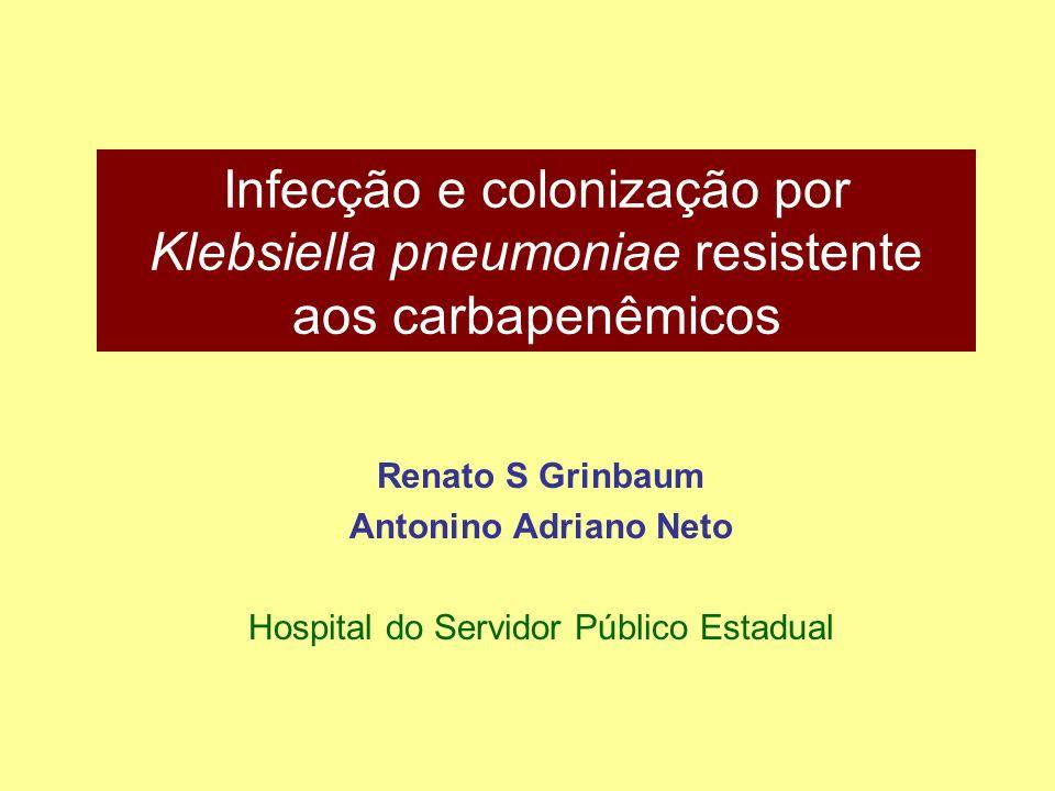 Infecção e colonização por Klebsiella pneumoniae resistente aos carbapenêmicos Renato S Grinbaum Antonino Adriano Neto Hospital do Servidor Público Es