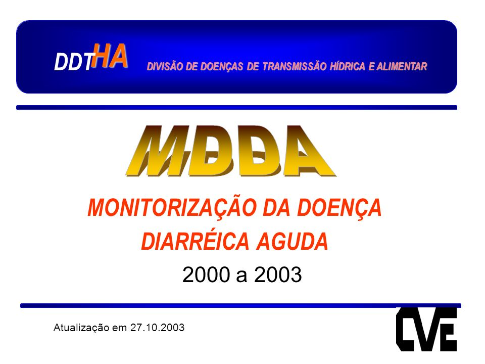 MONITORIZAÇÃO DA DOENÇA DIARRÉICA AGUDA 2000 a 2003 Atualização em 27.10.2003 HA DDT DIVISÃO DE DOENÇAS DE TRANSMISSÃO HÍDRICA E ALIMENTAR