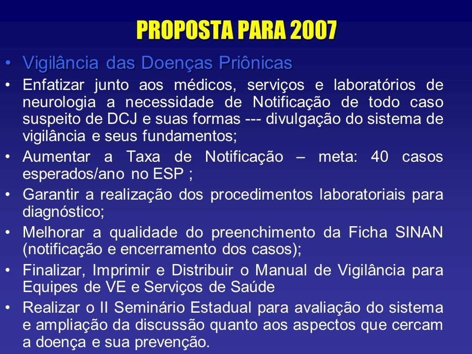 PROPOSTA PARA 2007 Vigilância das Doenças PriônicasVigilância das Doenças Priônicas Enfatizar junto aos médicos, serviços e laboratórios de neurologia