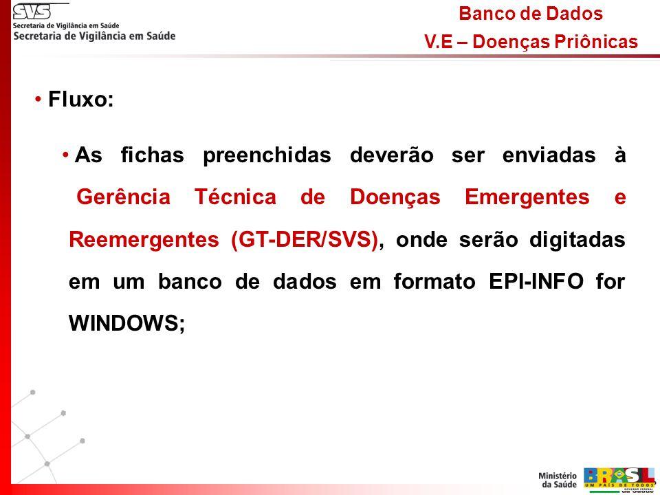 Banco de Dados V.E – Doenças Priônicas Fluxo: As fichas preenchidas deverão ser enviadas à Gerência Técnica de Doenças Emergentes e Reemergentes (GT-DER/SVS), onde serão digitadas em um banco de dados em formato EPI-INFO for WINDOWS;