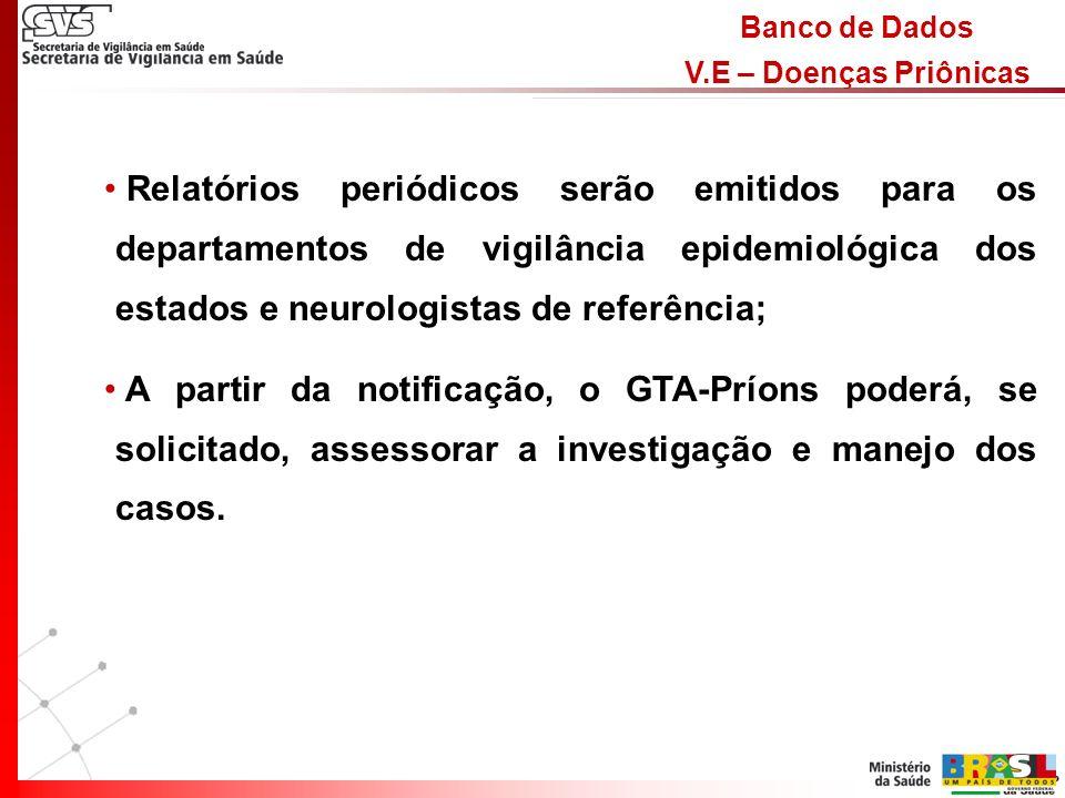 Banco de Dados V.E – Doenças Priônicas Relatórios periódicos serão emitidos para os departamentos de vigilância epidemiológica dos estados e neurologistas de referência; A partir da notificação, o GTA-Príons poderá, se solicitado, assessorar a investigação e manejo dos casos.