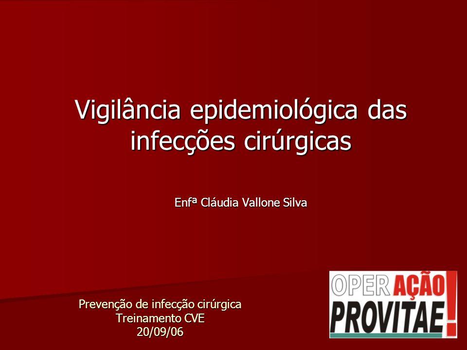 Prevenção de infecção cirúrgica Treinamento CVE 20/09/06 Vigilância epidemiológica das infecções cirúrgicas Enfª Cláudia Vallone Silva