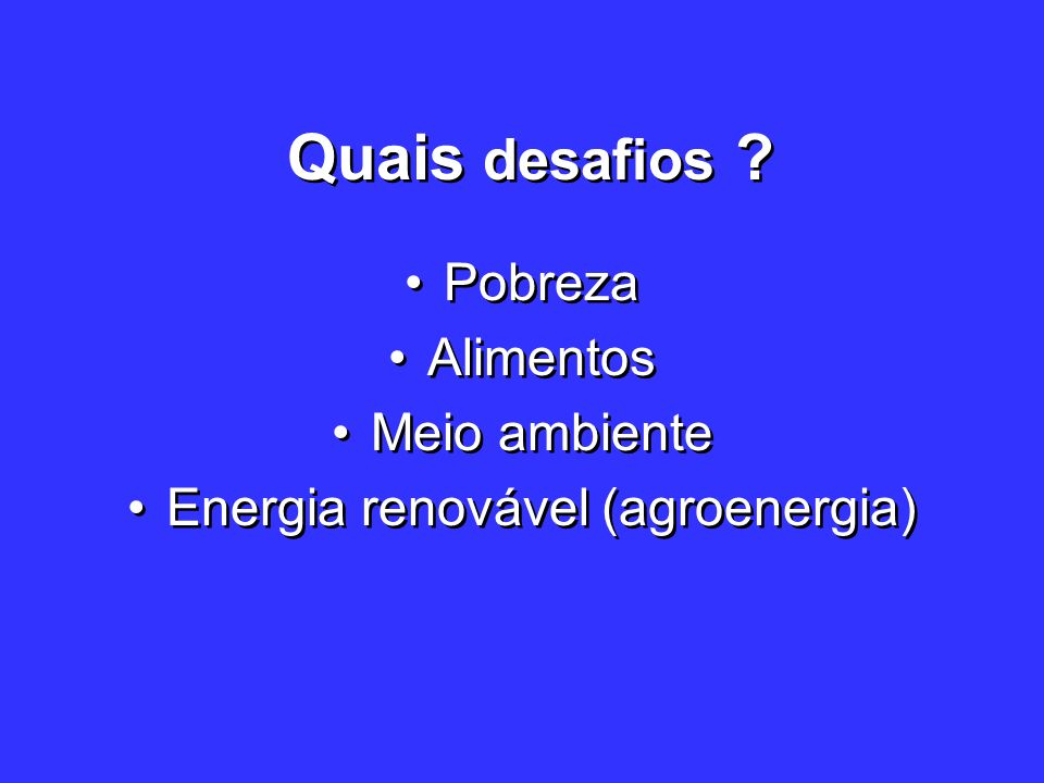 Quais desafios ? Pobreza Alimentos Meio ambiente Energia renovável (agroenergia) Pobreza Alimentos Meio ambiente Energia renovável (agroenergia)