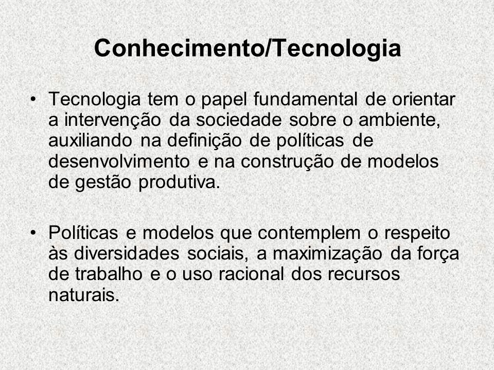 Conhecimento/Tecnologia Tecnologia tem o papel fundamental de orientar a intervenção da sociedade sobre o ambiente, auxiliando na definição de polític