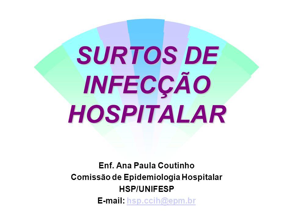 SURTOS DE INFECÇÃO HOSPITALAR Enf. Ana Paula Coutinho Comissão de Epidemiologia Hospitalar HSP/UNIFESP E-mail: hsp.ccih@epm.brhsp.ccih@epm.br