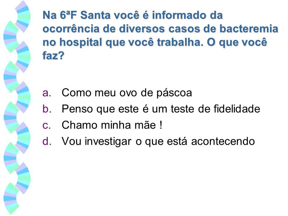 Na 6ªF Santa você é informado da ocorrência de diversos casos de bacteremia no hospital que você trabalha. O que você faz? a.Como meu ovo de páscoa b.