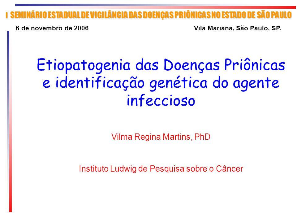 Etiopatogenia das Doenças Priônicas e identificação genética do agente infeccioso Vilma Regina Martins, PhD Instituto Ludwig de Pesquisa sobre o Cânce