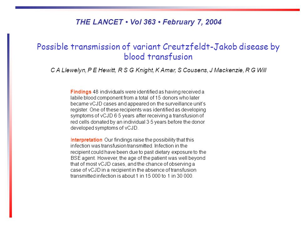 Possible transmission of variant Creutzfeldt-Jakob disease by blood transfusion C A Llewelyn, P E Hewitt, R S G Knight, K Amar, S Cousens, J Mackenzie, R G Will Findings 48 individuals were identified as having received a labile blood component from a total of 15 donors who later became vCJD cases and appeared on the surveillance units register.