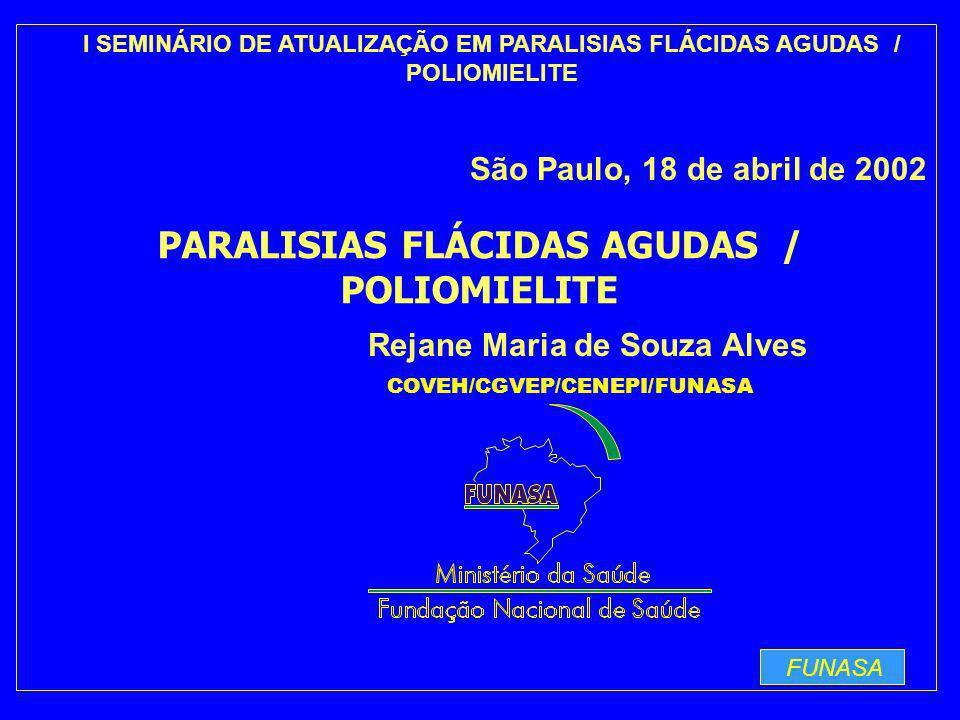 FUNASA Rejane Maria de Souza Alves I SEMINÁRIO DE ATUALIZAÇÃO EM PARALISIAS FLÁCIDAS AGUDAS / POLIOMIELITE São Paulo, 18 de abril de 2002 COVEH/CGVEP/CENEPI/FUNASA PARALISIAS FLÁCIDAS AGUDAS / POLIOMIELITE