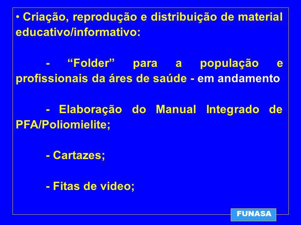 FUNASA Criação, reprodução e distribuição de material educativo/informativo: - Folder para a população e profissionais da áres de saúde - em andamento - Elaboração do Manual Integrado de PFA/Poliomielite; - Cartazes; - Fitas de video;