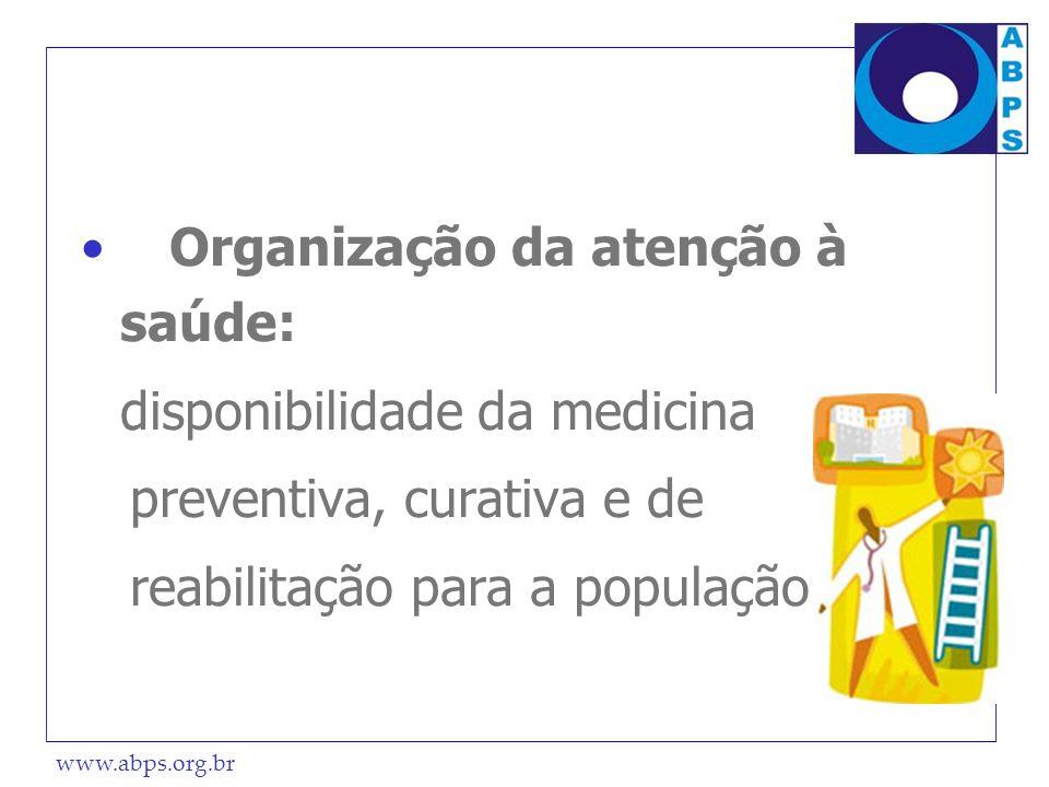 www.abps.org.br Organização da atenção à saúde: disponibilidade da medicina preventiva, curativa e de reabilitação para a população.