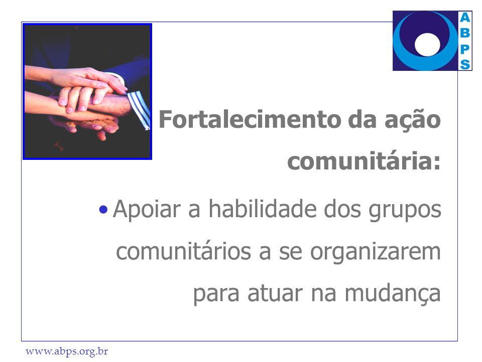 www.abps.org.br Fortalecimento da ação comunitária: Apoiar a habilidade dos grupos comunitários a se organizarem para atuar na mudança