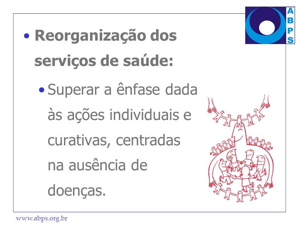 www.abps.org.br Reorganização dos serviços de saúde: Superar a ênfase dada às ações individuais e curativas, centradas na ausência de doenças.