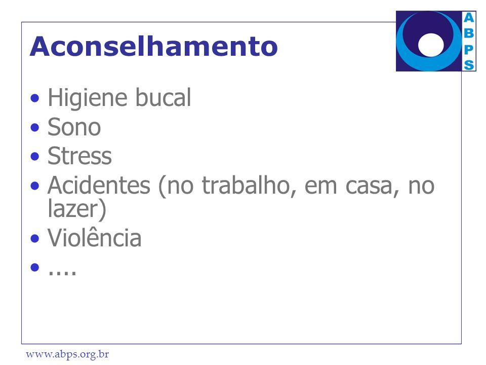www.abps.org.br Aconselhamento Higiene bucal Sono Stress Acidentes (no trabalho, em casa, no lazer) Violência....