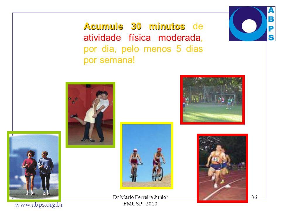 www.abps.org.br Dr Mario Ferreira Junior FMUSP - 2010 36 Acumule 30 minutos Acumule 30 minutos de atividade física moderada, por dia, pelo menos 5 dia