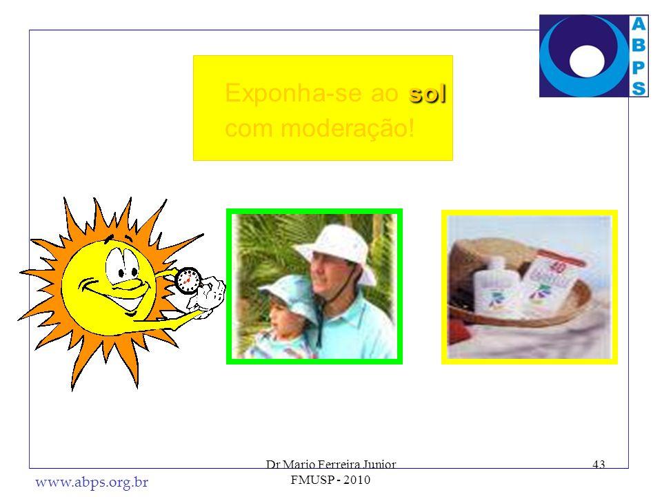 www.abps.org.br 43 sol Exponha-se ao sol com moderação! Dr Mario Ferreira Junior FMUSP - 2010