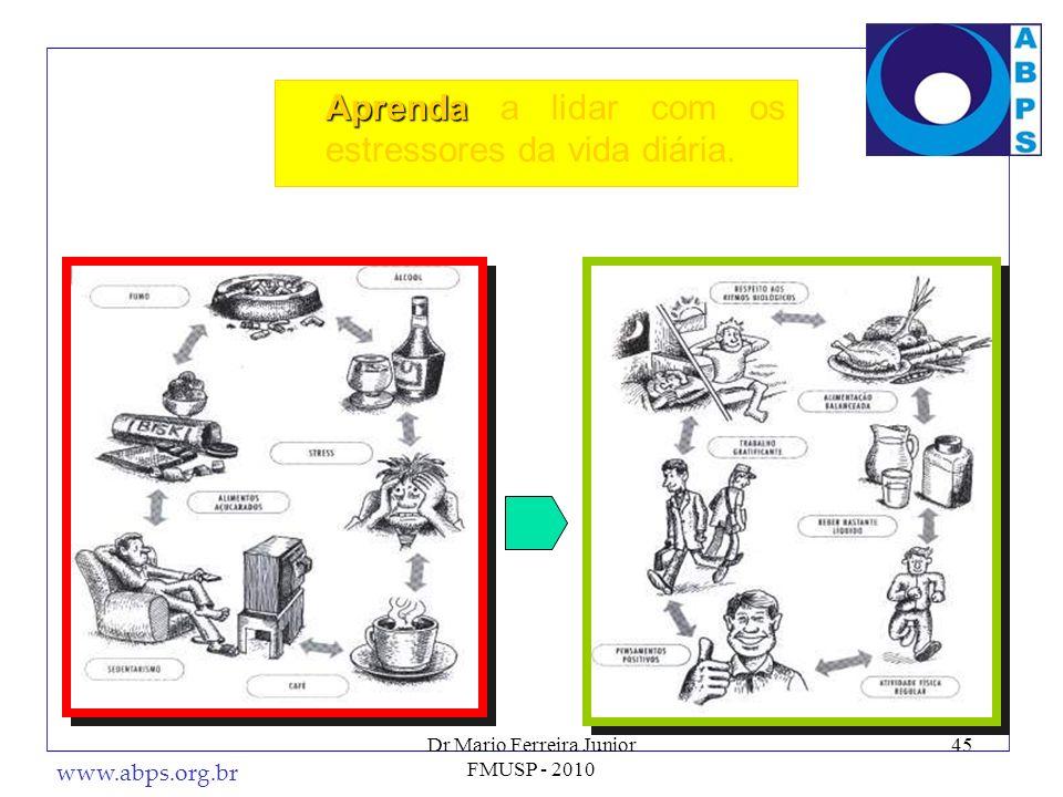 www.abps.org.br 45 Aprenda Aprenda a lidar com os estressores da vida diária. Dr Mario Ferreira Junior FMUSP - 2010