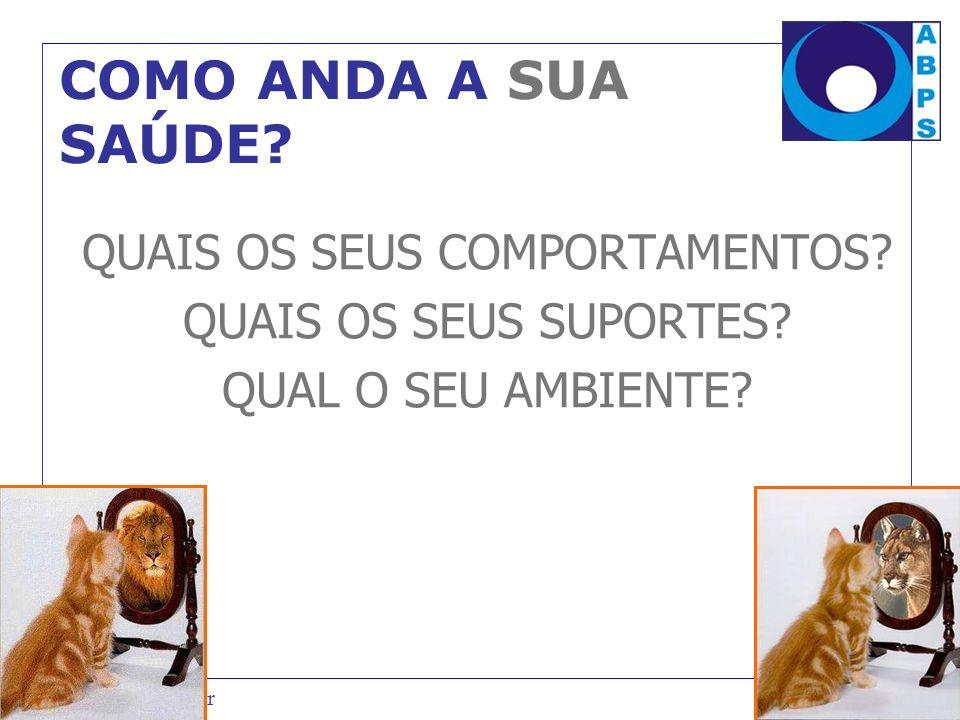 www.abps.org.br COMO ANDA A SUA SAÚDE? QUAIS OS SEUS COMPORTAMENTOS? QUAIS OS SEUS SUPORTES? QUAL O SEU AMBIENTE?