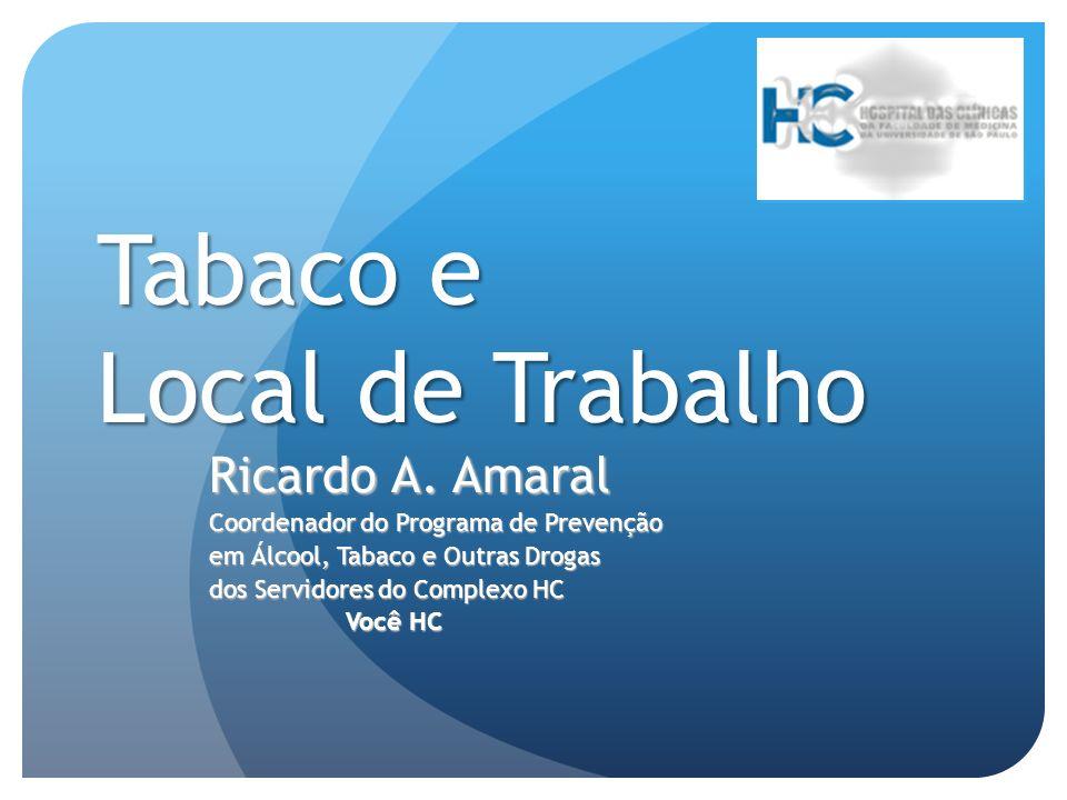 Tabaco e Local de Trabalho Ricardo A. Amaral Coordenador do Programa de Prevenção em Álcool, Tabaco e Outras Drogas dos Servidores do Complexo HC Você