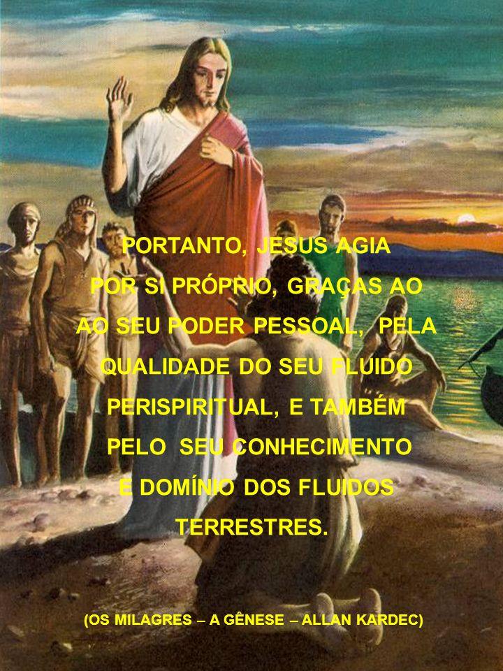 PORTANTO, JESUS AGIA POR SI PRÓPRIO, GRAÇAS AO AO SEU PODER PESSOAL, PELA QUALIDADE DO SEU FLUIDO PERISPIRITUAL, E TAMBÉM PELO SEU CONHECIMENTO E DOMÍ