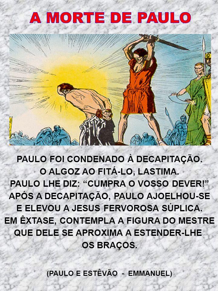 PAULO FOI CONDENADO À DECAPITAÇÃO. O ALGOZ AO FITÁ-LO, LASTIMA. PAULO LHE DIZ: CUMPRA O VOSSO DEVER! APÓS A DECAPITAÇÃO, PAULO AJOELHOU-SE E ELEVOU A