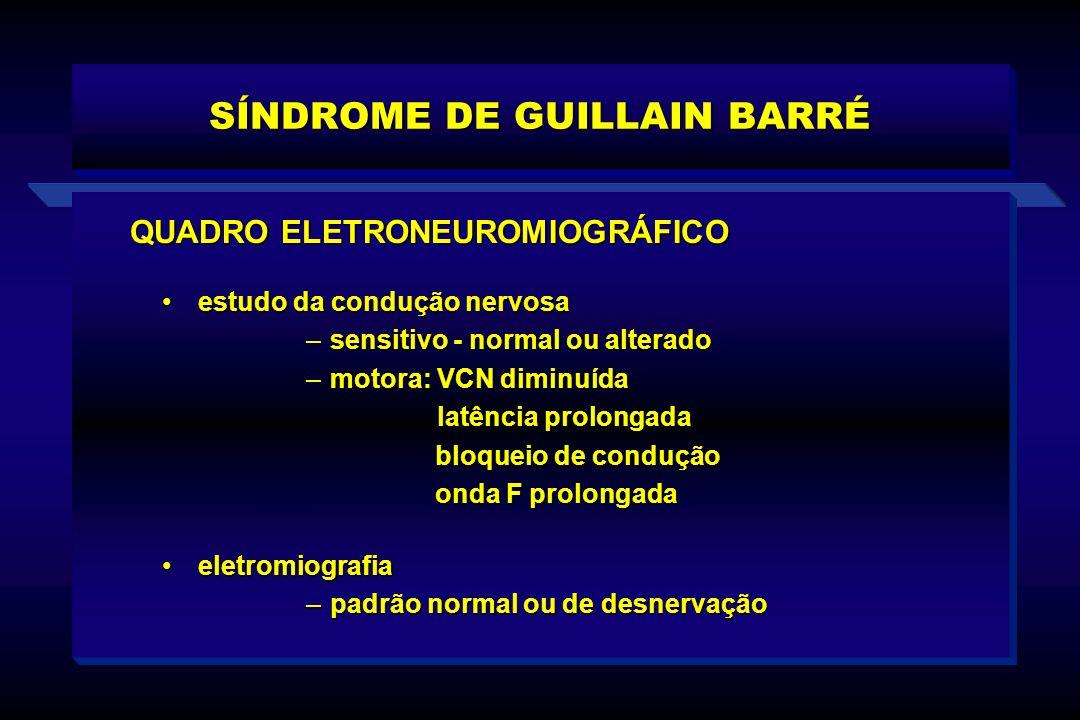 SÍNDROME DE GUILLAIN BARRÉ estudo da condução nervosaestudo da condução nervosa –sensitivo - normal ou alterado –motora: VCN diminuída latência prolon