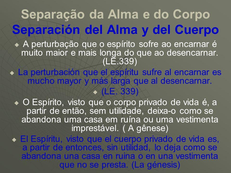 Separação da Alma e do Corpo Separación del Alma y del Cuerpo A perturbação que o espírito sofre ao encarnar é muito maior e mais longa do que ao dese